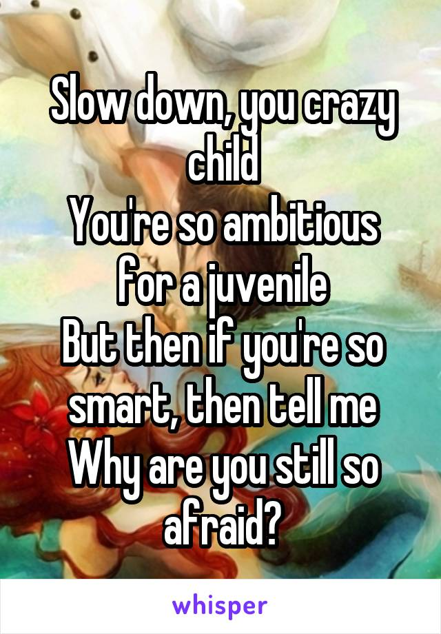 Slow down, you crazy child You're so ambitious for a juvenile But then if you're so smart, then tell me Why are you still so afraid?