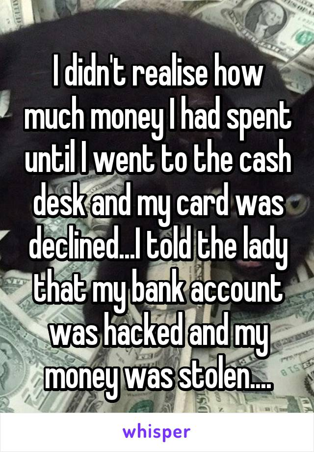 I didn't realise how much money I had spent until I went to the cash desk and my card was declined...I told the lady that my bank account was hacked and my money was stolen....