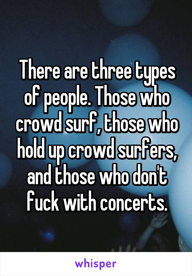 There are three types of people. Those who crowd surf, those who hold up crowd surfers, and those who don't fuck with concerts.