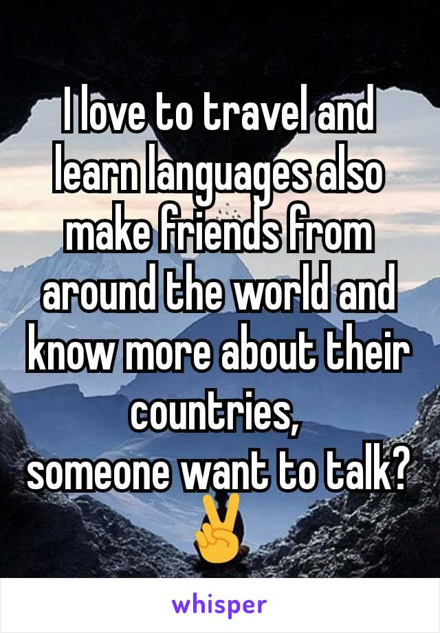 I love to travel and learn languages also make friends from around the world and know more about their countries,  someone want to talk?✌️