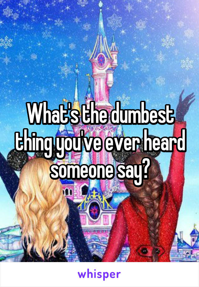What's the dumbest thing you've ever heard someone say?