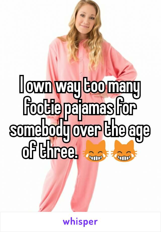 I own way too many footie pajamas for somebody over the age of three. 😹😹
