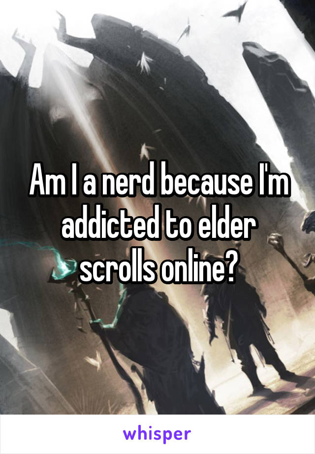 Am I a nerd because I'm addicted to elder scrolls online?