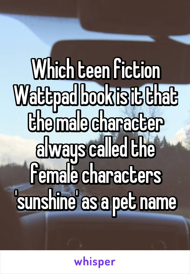 Which teen fiction Wattpad book is it that the male character always called the female characters 'sunshine' as a pet name