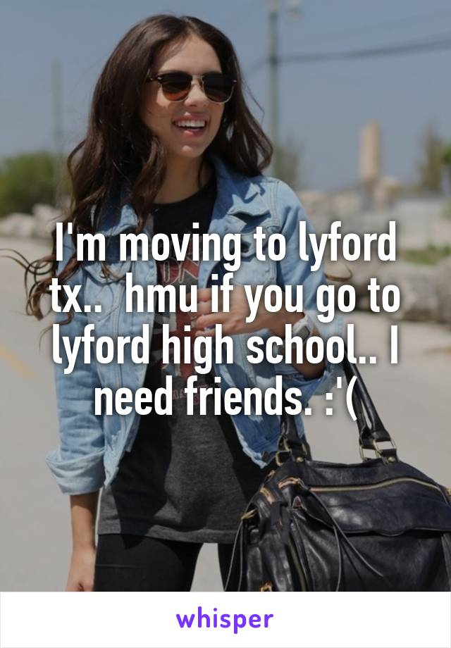 I'm moving to lyford tx..  hmu if you go to lyford high school.. I need friends. :'(