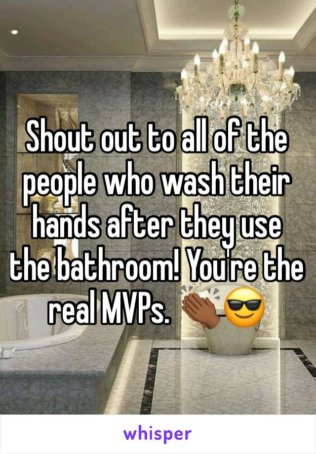 Shout out to all of the people who wash their hands after they use the bathroom! You're the real MVPs. 👏🏾😎