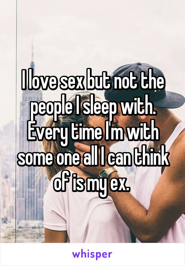 I love sex but not the people I sleep with. Every time I'm with some one all I can think of is my ex.