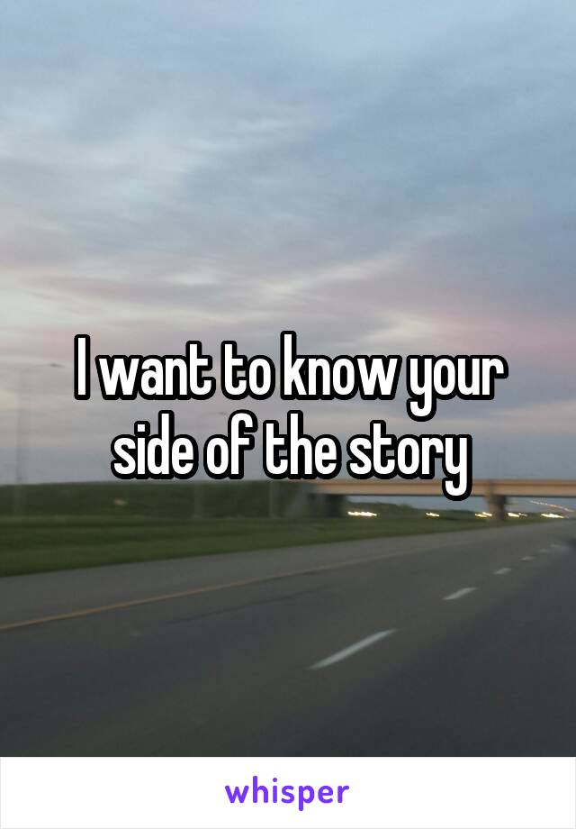 I want to know your side of the story