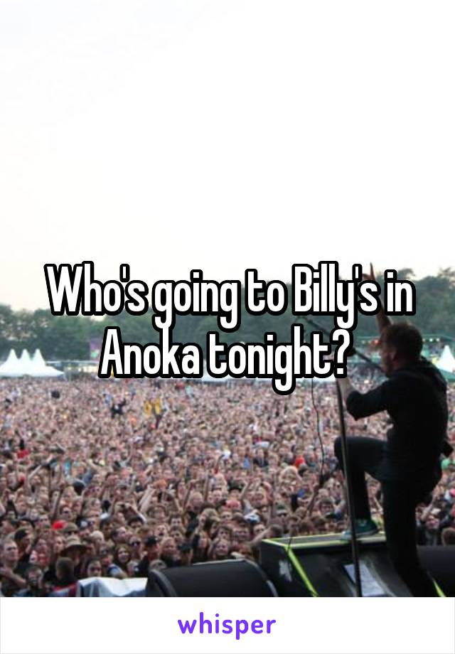 Who's going to Billy's in Anoka tonight?