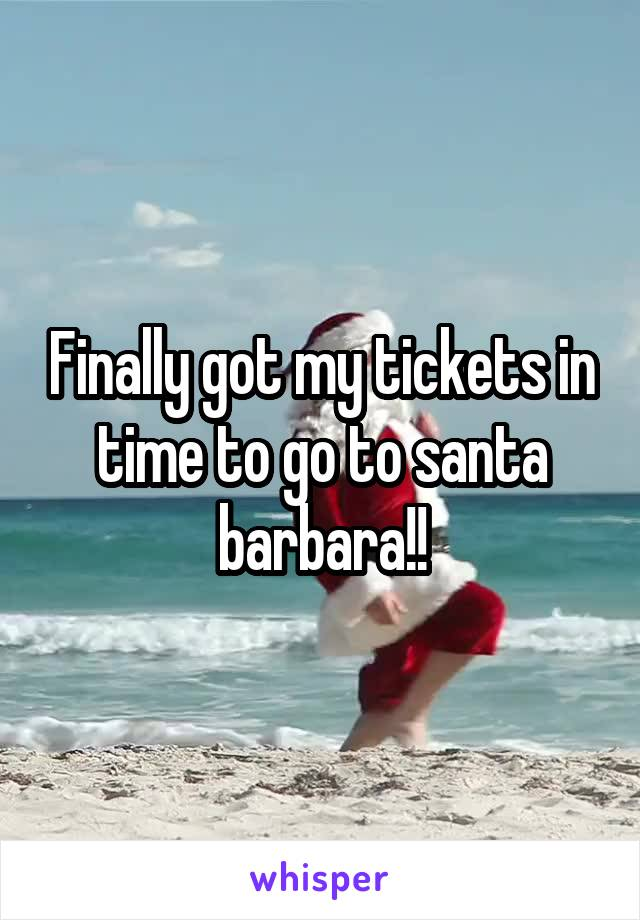 Finally got my tickets in time to go to santa barbara!!