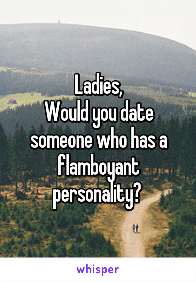 Ladies, Would you date someone who has a flamboyant personality?