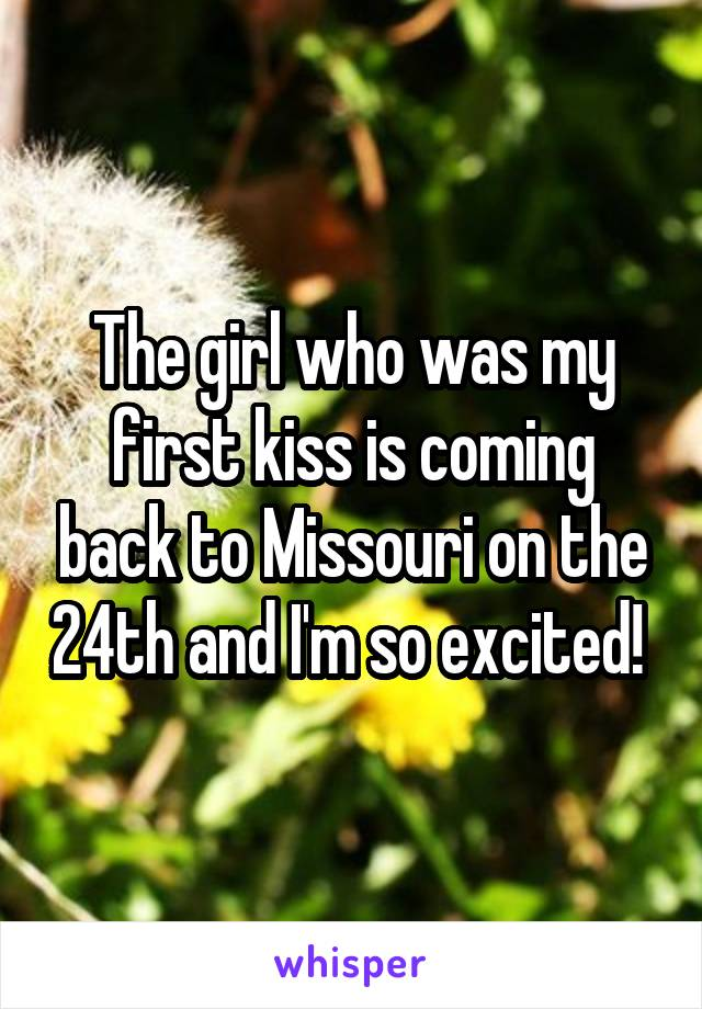 The girl who was my first kiss is coming back to Missouri on the 24th and I'm so excited!