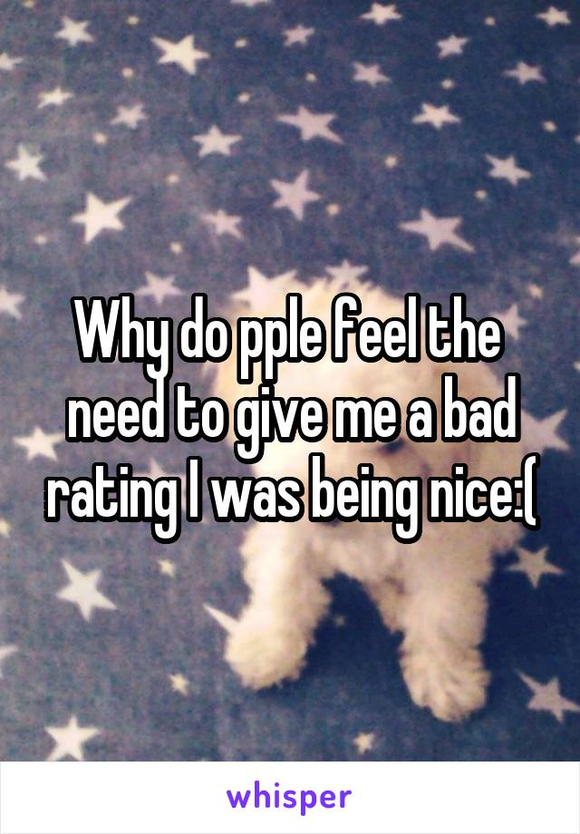 Why do pple feel the  need to give me a bad rating I was being nice:(