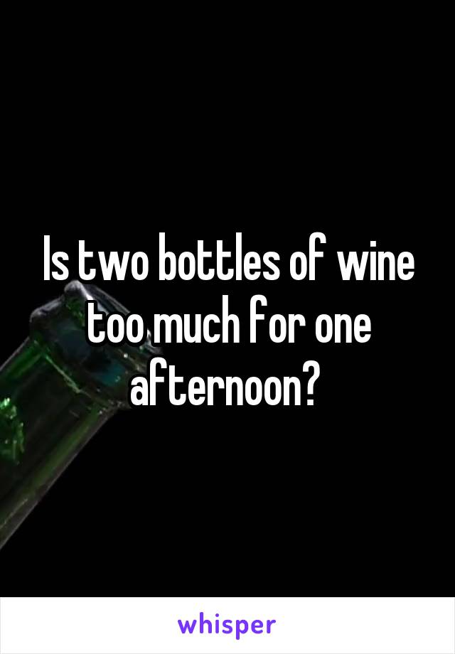 Is two bottles of wine too much for one afternoon?
