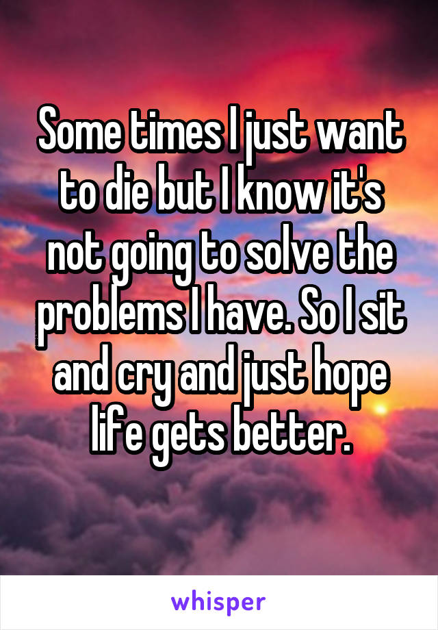 Some times I just want to die but I know it's not going to solve the problems I have. So I sit and cry and just hope life gets better.