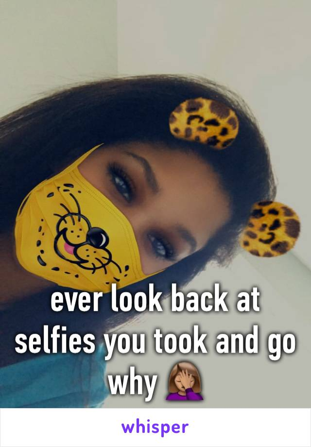 ever look back at selfies you took and go why 🤦🏽♀️