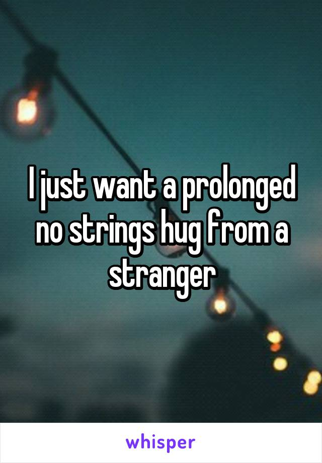 I just want a prolonged no strings hug from a stranger
