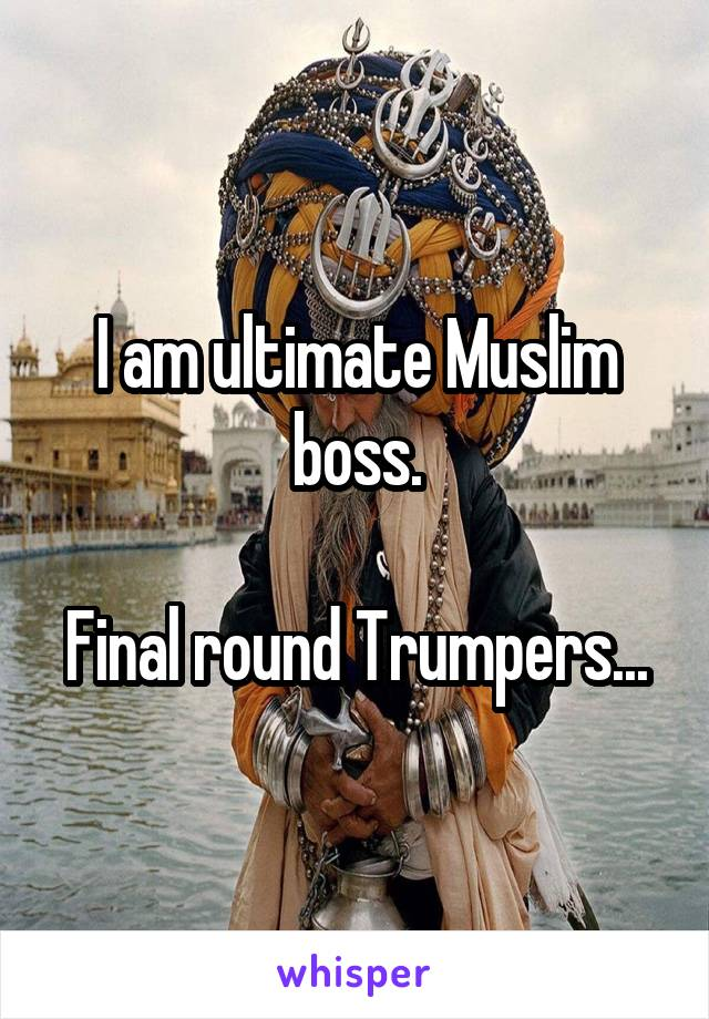 I am ultimate Muslim boss.  Final round Trumpers...
