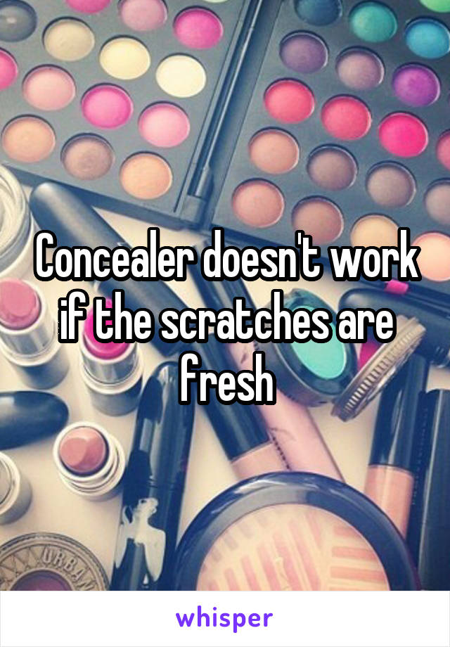 Concealer doesn't work if the scratches are fresh