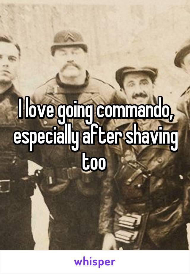 I love going commando, especially after shaving too