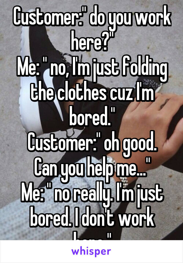 "Customer:"" do you work here?"" Me: "" no, I'm just folding the clothes cuz I'm bored."" Customer:"" oh good. Can you help me..."" Me: "" no really. I'm just bored. I don't work here."""