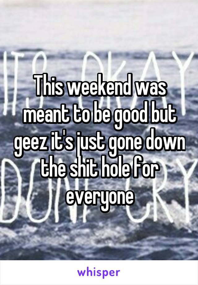 This weekend was meant to be good but geez it's just gone down the shit hole for everyone