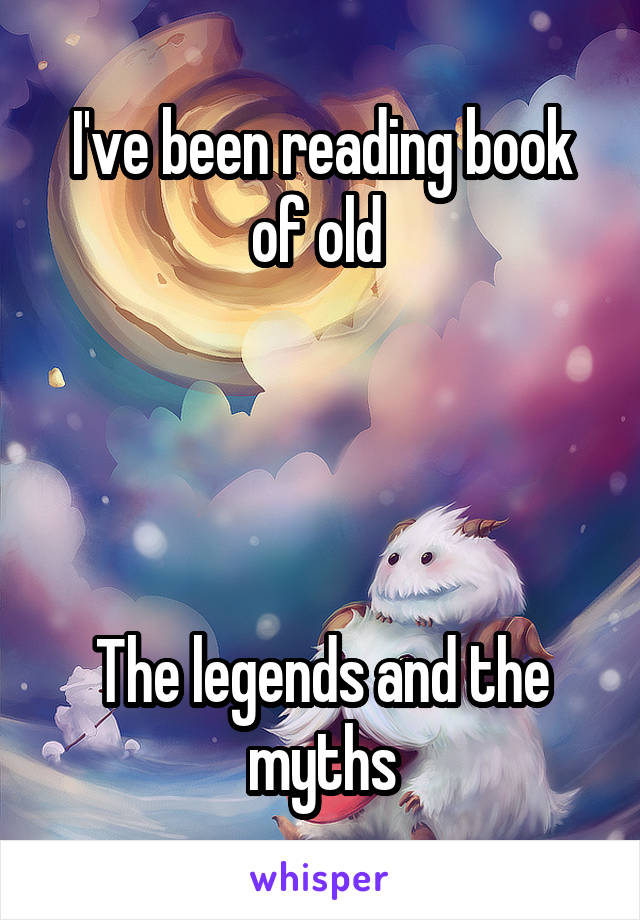 I've been reading book of old      The legends and the myths