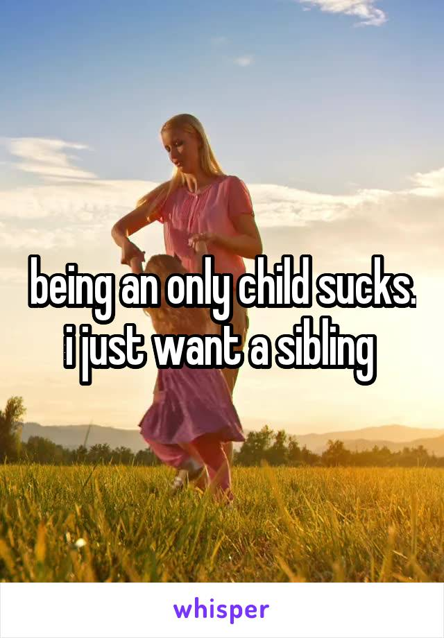 being an only child sucks. i just want a sibling