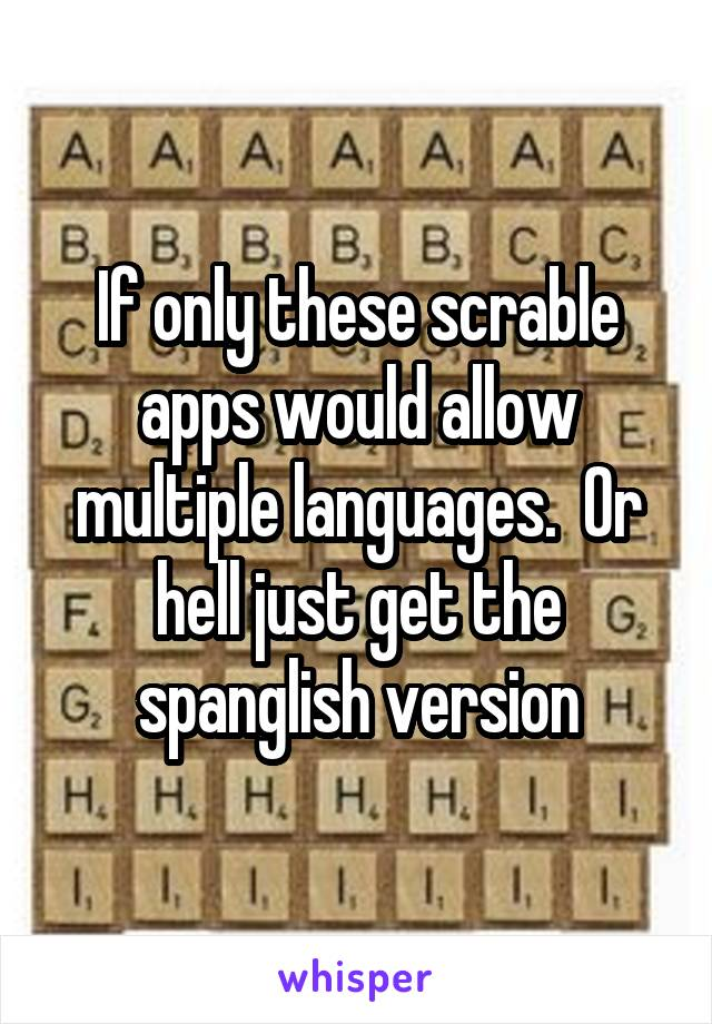 If only these scrable apps would allow multiple languages.  Or hell just get the spanglish version