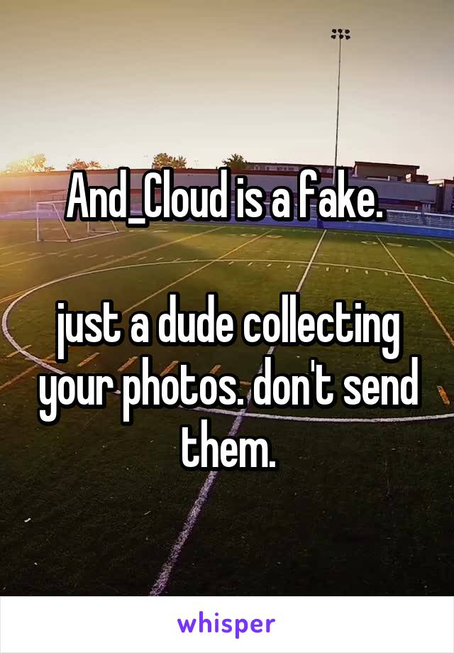 And_Cloud is a fake.   just a dude collecting your photos. don't send them.