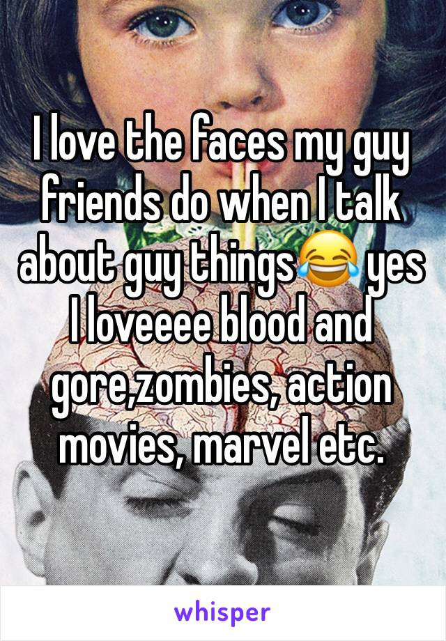 I love the faces my guy friends do when I talk about guy things😂 yes I loveeee blood and gore,zombies, action movies, marvel etc.