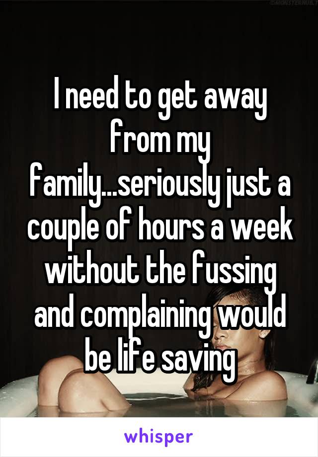 I need to get away from my family...seriously just a couple of hours a week without the fussing and complaining would be life saving