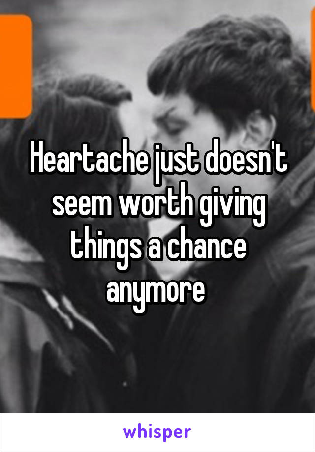 Heartache just doesn't seem worth giving things a chance anymore