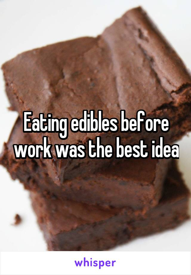 Eating edibles before work was the best idea