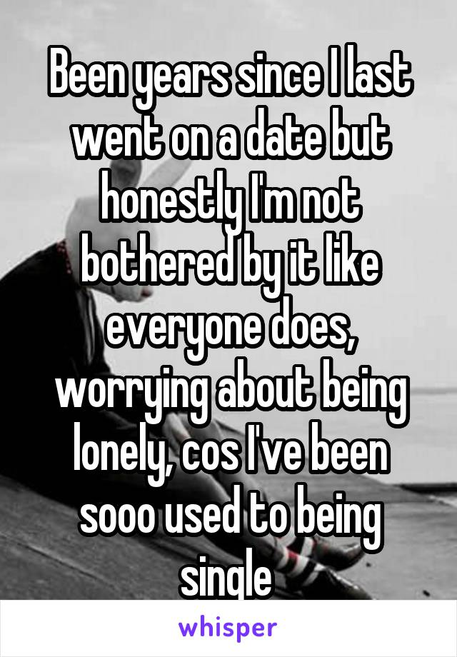 Been years since I last went on a date but honestly I'm not bothered by it like everyone does, worrying about being lonely, cos I've been sooo used to being single