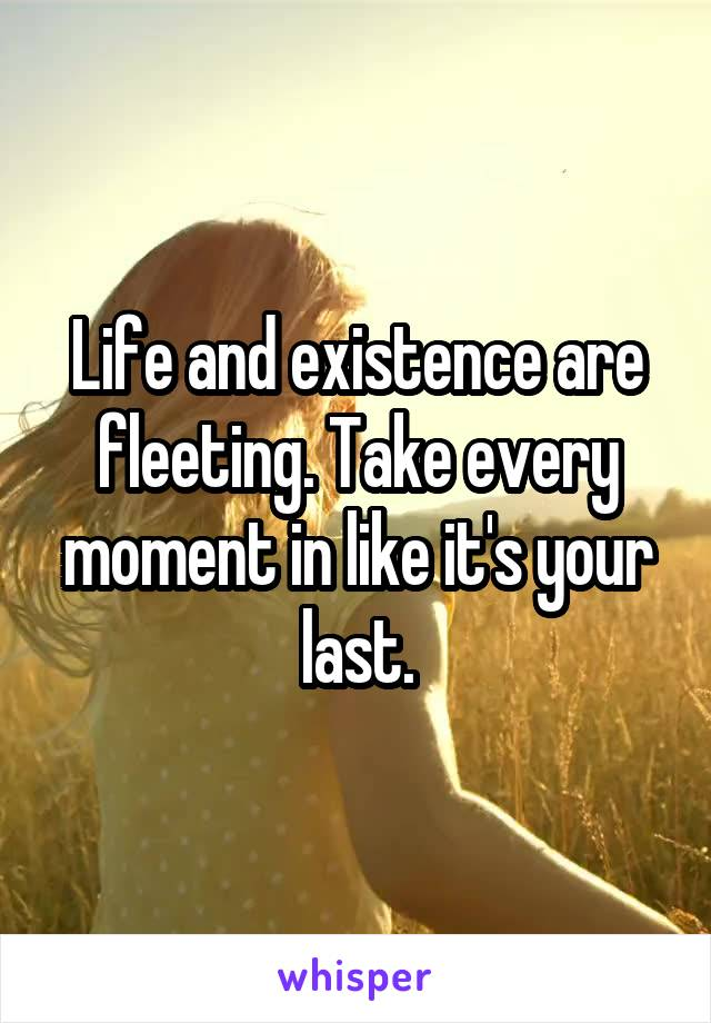 Life and existence are fleeting. Take every moment in like it's your last.