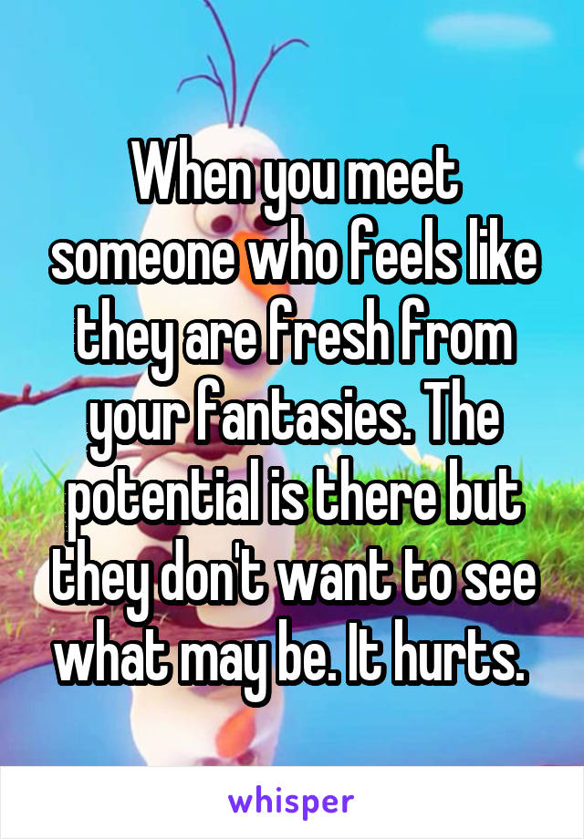 When you meet someone who feels like they are fresh from your fantasies. The potential is there but they don't want to see what may be. It hurts.