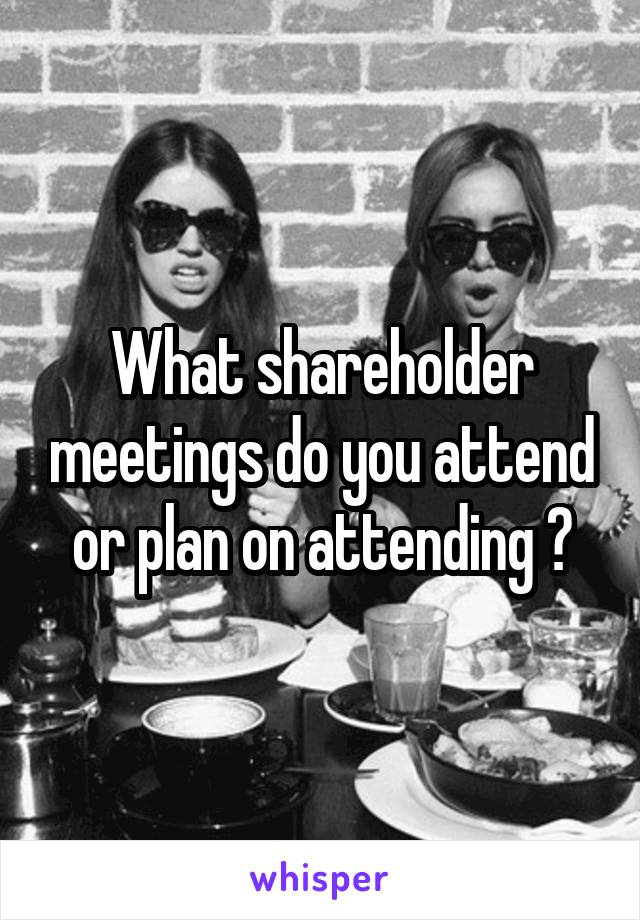 What shareholder meetings do you attend or plan on attending ?
