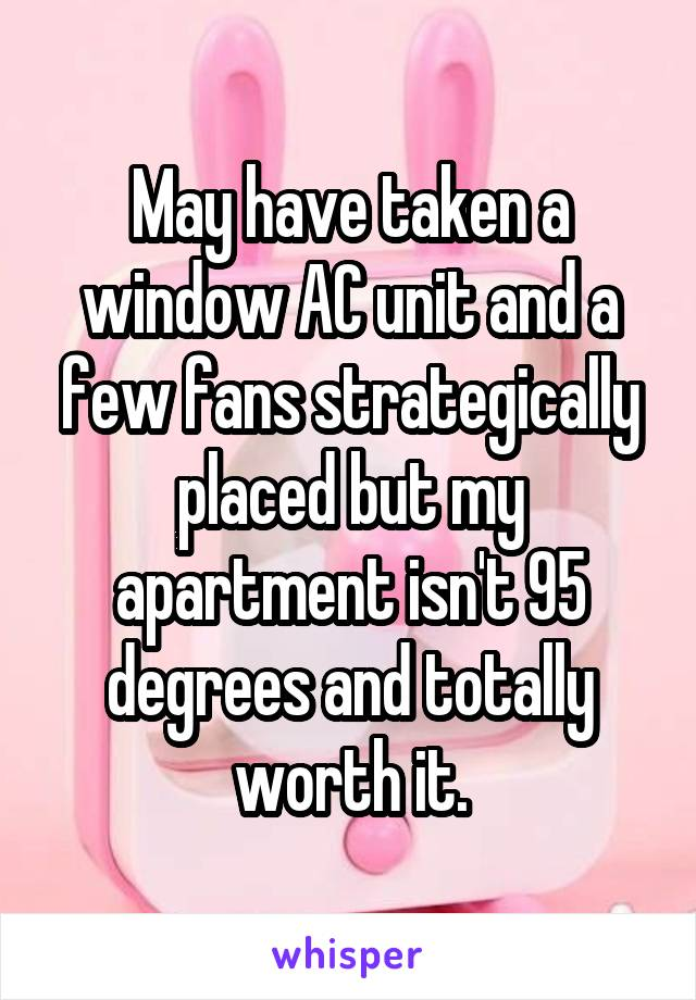 May have taken a window AC unit and a few fans strategically placed but my apartment isn't 95 degrees and totally worth it.