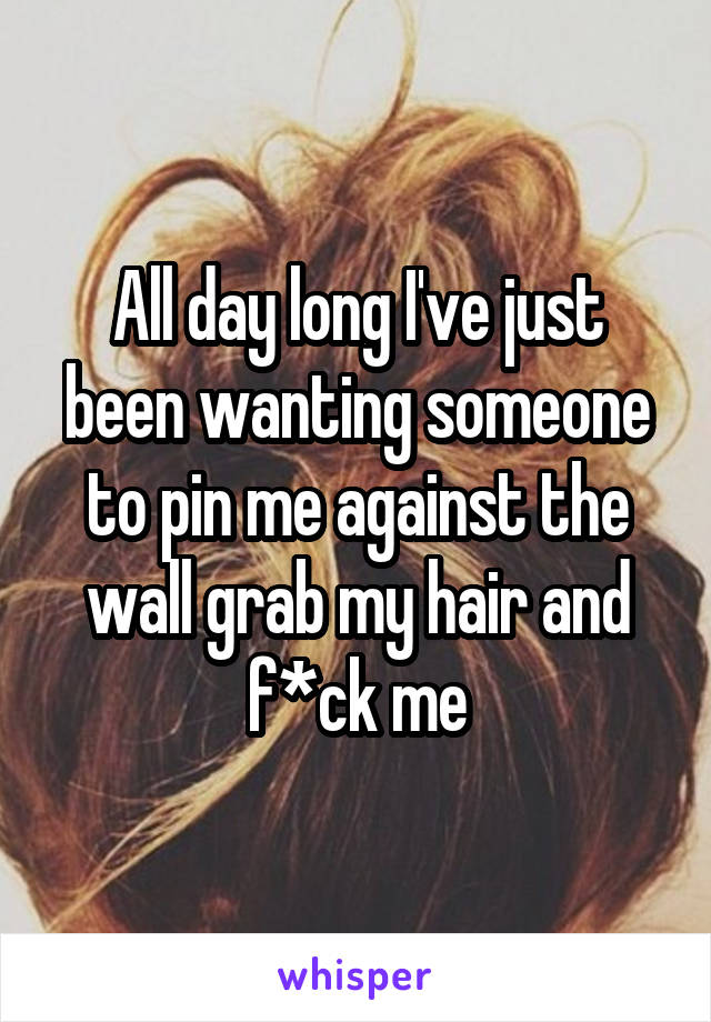 All day long I've just been wanting someone to pin me against the wall grab my hair and f*ck me