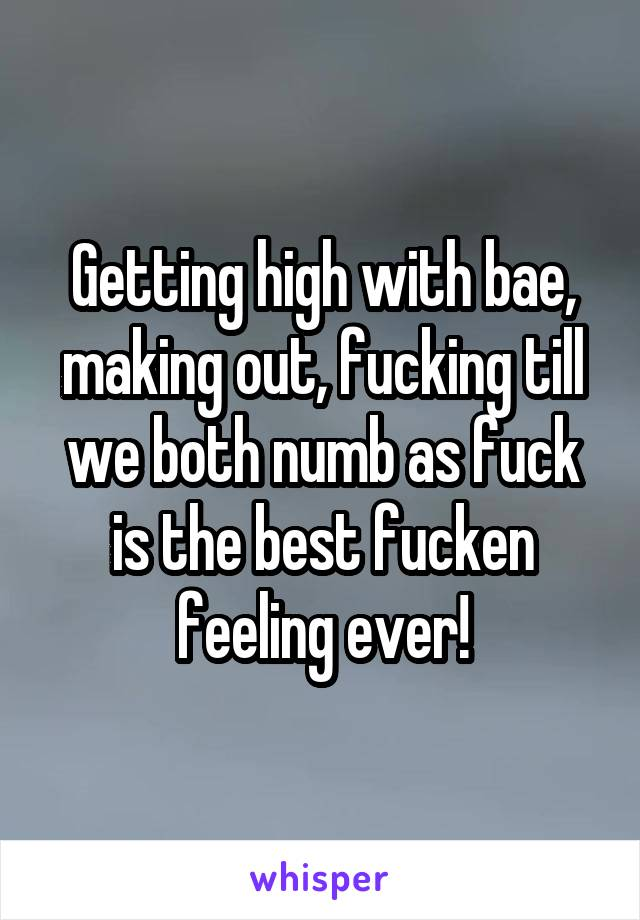 Getting high with bae, making out, fucking till we both numb as fuck is the best fucken feeling ever!