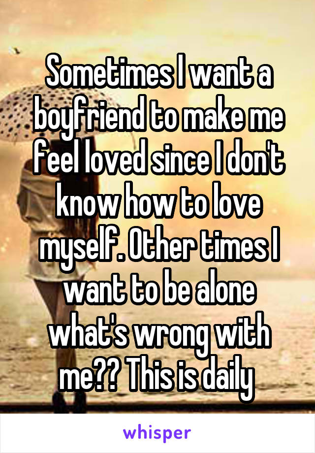 Sometimes I want a boyfriend to make me feel loved since I don't know how to love myself. Other times I want to be alone what's wrong with me?? This is daily