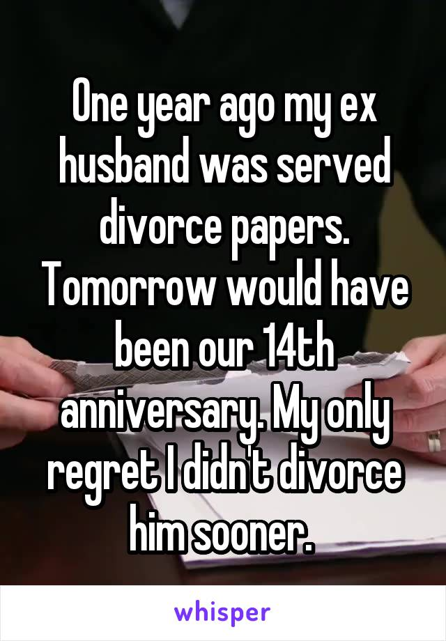 One year ago my ex husband was served divorce papers. Tomorrow would have been our 14th anniversary. My only regret I didn't divorce him sooner.