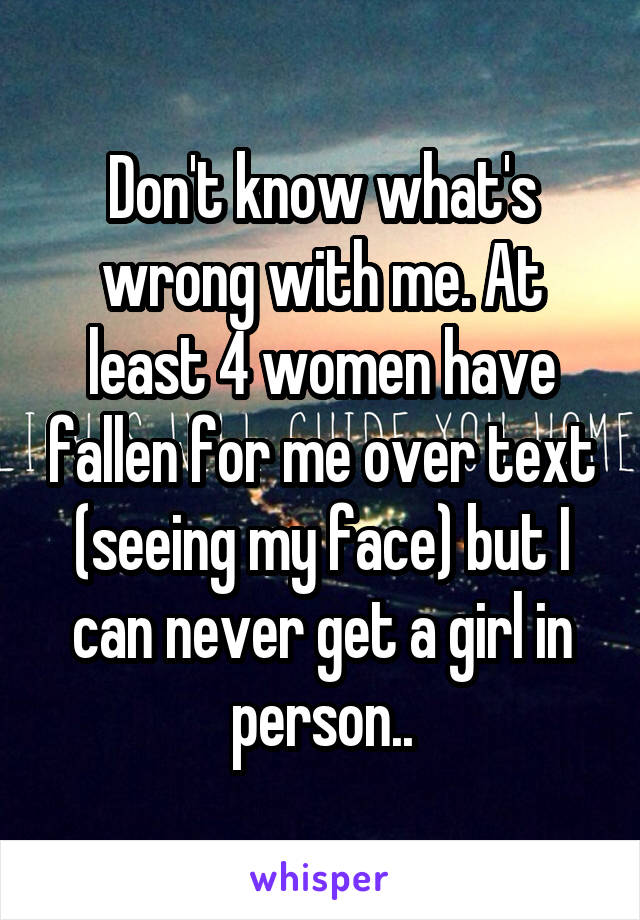 Don't know what's wrong with me. At least 4 women have fallen for me over text (seeing my face) but I can never get a girl in person..
