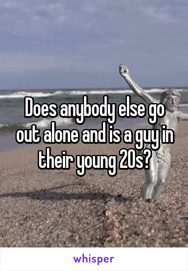 Does anybody else go out alone and is a guy in their young 20s?