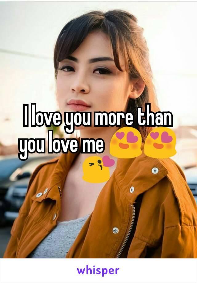 I love you more than you love me 😍😍😘
