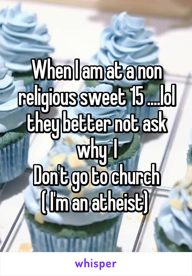 When I am at a non religious sweet 15 ....lol they better not ask why  I Don't go to church ( I'm an atheist)