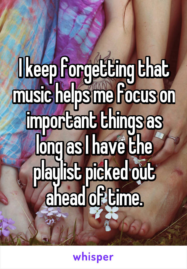 I keep forgetting that music helps me focus on important things as long as I have the playlist picked out ahead of time.