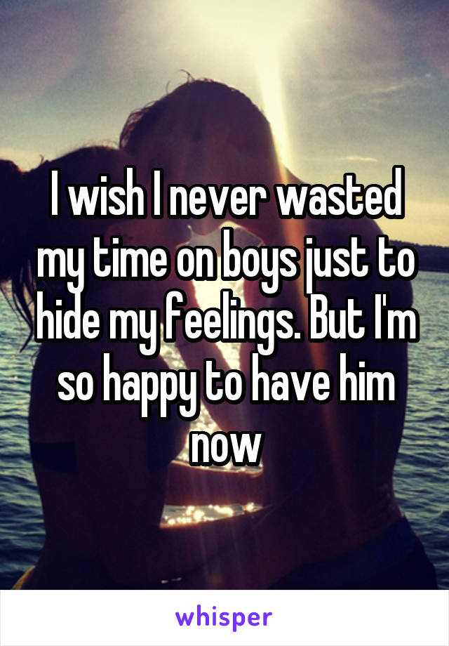 I wish I never wasted my time on boys just to hide my feelings. But I'm so happy to have him now
