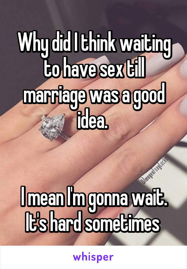 Why did I think waiting to have sex till marriage was a good idea.    I mean I'm gonna wait. It's hard sometimes